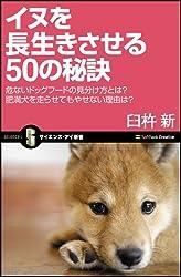 イヌを長生きさせる50の秘訣 危ないドッグフードの見分け方とは? 肥満犬を走らせてもやせない理由は? (サイエンス・アイ新書)