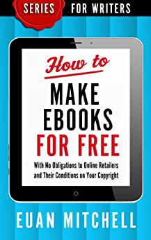 How to Make Ebooks for Free: With No Obligations to Online Retailers and Their Conditions on Your Copyright (Series for Writers Book 1) by [Mitchell, Euan]