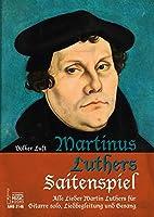 Martinus Luthers Saitenspiel: Alle Lieder Martin Luthers fuer Gitarre solo, Liedbegleitung und Gesang