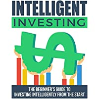 Intelligent Investing: The Beginner's Guide To Investing Intelligently From The Start (English Edition)