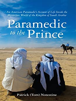 Paramedic to the Prince: An American Paramedic's Account of Life Inside the Mysterious World of the Kingdom of Saudi Arabia by [Notestine, Patrick (Tom)]