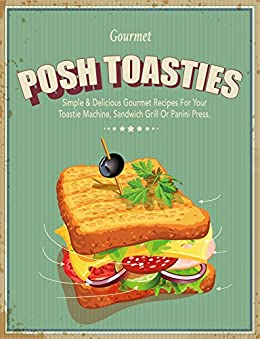 Posh Toasties: Simple & Delicious Gourmet Recipes For Your Toastie Machine, Sandwich Grill Or Panini Press by [CookNation]