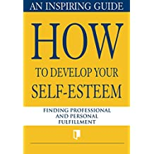 How to Develop Your Self-Esteem. An Inspiring Guide: Finding Professional and Personal Fulfillment (Book Collection Part 1. 4)