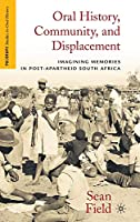 Oral History, Community, and Displacement: Imagining Memories in Post-Apartheid South Africa (Palgrave Studies in Oral History)