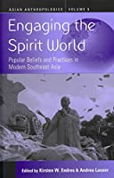 ENGAGING THE SPIRIT WORLD: POPULAR BELIEFS AND PRACTICES IN MODERN SOUTHEAST ASIA (ASIAN ANTHROPOLOGIES)
