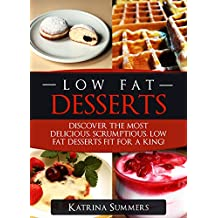Low Fat Desserts: Discover The Most Delicious, Scrumptious Low Fat Desserts Fit For A King! (Low Fat Desserts, Low Fat Cookbook)