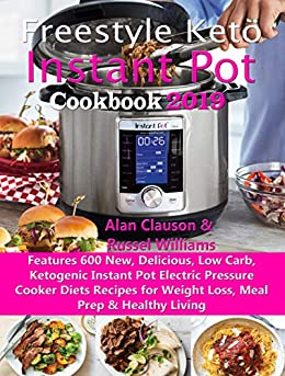 Freestyle Keto Instant Pot Cookbook 2019: Features 600 New, Delicious, Low Carb, Ketogenic Instant Pot Electric Pressure Cooker Diets Recipes for Weight Loss, Meal Prep & Healthy Living by [Clauson, Alan, Williams, Russel]