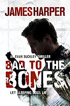 Bad To The Bones: A Gripping Murder Mystery Crime Thriller (Evan Buckley Thrillers Book 1) by [Harper, James]