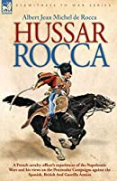 Hussar Rocca: A French Cavalry Officer's Experiences of the Napoleonic Wars and His Views on the Peninsular Campaigns Against the Spanish, British and Guerilla Armies