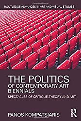 The Politics of Contemporary Art Biennials: Spectacles of Critique, Theory and Art (Routledge Advances in Art and Visual Studies)