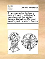 An Abridgement of the Laws in Force and Use in Her Majesty's Plantations; (Viz.) of Virginia, Jamaica, Barbadoes, Maryland, New-England, New-York, Carolina