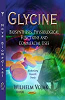 Glycine: Biosynthesis, Physiological Functions and Commercial Uses (Biochemistry Research Trends)