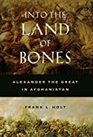 Into The Land Of Bones: Alexander The Great In Afghanistan (Hellenistic Culture & Society)