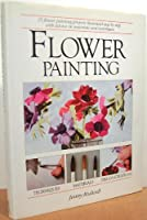 Flower Painting: 25 Flower Painting Projects Illustrated Step-By-Step With Advice on Materials and Techniques
