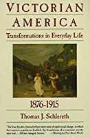 Victorian America: Transformations in Everyday Life, 1876-1915 (The Everyday Life in America Series, Vol. 4)