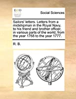 Sailors' Letters. Letters from a Midshipman in the Royal Navy, to His Friend and Brother Officer, in Various Parts of the World, from the Year 1768 to the Year 1777.