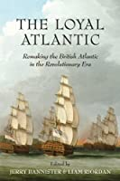 The Loyal Atlantic: Remaking the British Atlantic in the Revolutionary Era