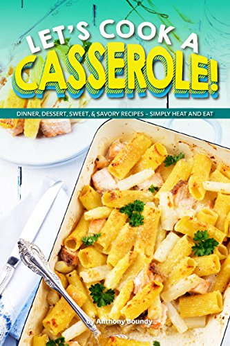 Let's Cook a Casserole!: Dinner, Dessert, Sweet, & Savory Recipes - Simply Heat and Eat (English Edition)