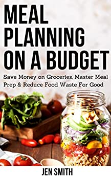 Meal Planning on a Budget: Save Money on Groceries, Master Meal Prep, & Reduce Food Waste to Reach Financial Freedom by [Smith, Jen]