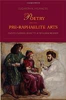 Poetry and the Pre-Raphaelite Arts: Dante Gabriel Rossetti and William Morris