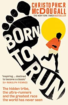 Born to Run: The hidden tribe, the ultra-runners, and the greatest race the world has never seen by [McDougall, Christopher]