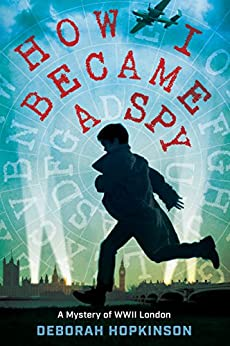 How I Became a Spy: A Mystery of WWII London by [Hopkinson, Deborah]