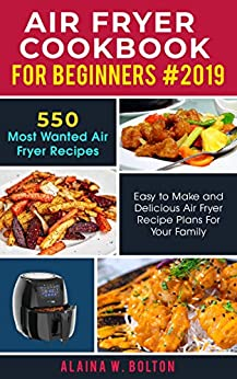 Air Fryer Cookbook for Beginners 2019: 550 Most Wanted Air Fryer Recipes: Easy to Make and Delicious Air Fryer Recipe Plans for Your Family by [W. Bolton, Alaina]