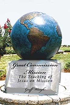 [Waugh, Geoff]のGreat Commission Mission: The Teaching of Jesus on Mission (The Great Commission Book 1) (English Edition)