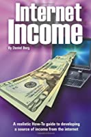 Internet Income: A Realistic How to Guide to Developing a Source of Income from the Internet