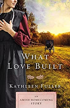 What Love Built: An Amish Homecoming Story by [Fuller, Kathleen]