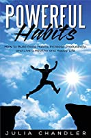 Powerful Habits: How to Build Good Habits, Increase Productivity, and Live a Healthy and Happy Life