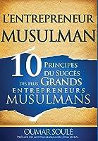 L'Entrepreneur Musulman: 10 Principes Du Succès Des Plus Grands Entrepreneurs Musulmans