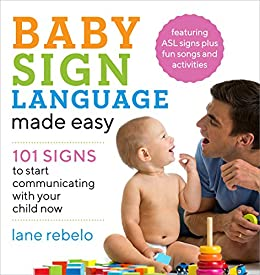 Baby Sign Language Made Easy: 101 Signs to Start Communicating with Your Child Now by [Rebelo, Lane]