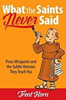 What the Saints Never Said: Pious Misquotes and the Subtle Heresies They Teach You [並行輸入品]