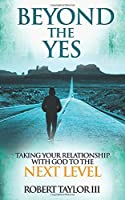 Beyond The Yes: Taking Your Relationship With God To The Next Level