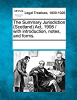 The Summary Jurisdiction (Scotland) ACT, 1908 / With Introduction, Notes, and Forms.