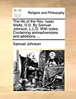 The Life of the REV. Isaac Watts, D.D. by Samuel Johnson, L.L.D. with Notes. Containing Animadversions and Additions. ...