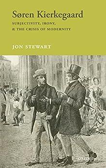 Søren Kierkegaard: Subjectivity, Irony, & the Crisis of Modernity by [Stewart, Jon]