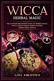 Wicca Herbal Magic: The Ultimate Beginner's Guide to Herbal Magic, with a List of Magic Herbs to Start Simple Magic Spells by [Shadows, Lisa]