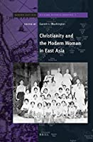 Christianity and the Modern Woman in East Asia (Brill's Series on Modern East Asia in a Global Historical Perspective)