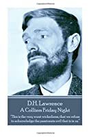"""D.H. Lawrence - A Colliers Friday Night: """"This Is the Very Worst Wickedness, That We Refuse to Acknowledge the Passionate Evil That Is in Us. """""""