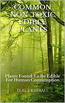Common Non-Toxic Edible Plants: Plants Found To Be Edible For Human Consumption by [Kimball, Teal J.]