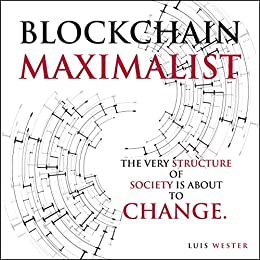 Blockchain Maximalist: The Very Structure of Society is About to Change. by [Wester, Luis]