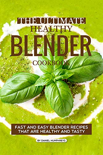 The Ultimate Healthy Blender Cookbook: Fast and Easy Blender Recipes That are Healthy and Tasty (English Edition)