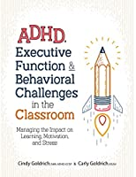 ADHD, Executive Function & Behavioral Challenges in the Classroom: Managing the Impact on Learning, Motivation and Stress