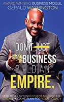 Dont Just Start a Business Build an Empire: How to See Beyond Entrepreneurship and Create a Game Plan for Your Legacy (Empire Building)