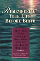 Remembering Your Life Before Birth: How Your Womb Memories Have Shaped Your Life - And How to Heal Them