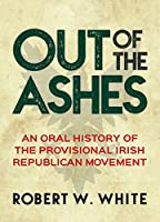 Out of the Ashes: An Oral History of the Provisional Irish Republican Movement