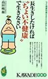 """長生きしたければ""""ちょい不健康""""で生きなさい―ヘタな健康知識があなたを病気にする―― (KAWADE夢新書)"""