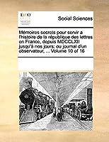 Memoires Secrets Pour Servir A L'Histoire de La Rpublique Des Lettres En France, Depuis MDCCLXII Jusqu' Nos Jours; Ou Journal D'Un Observateur, ... Vol